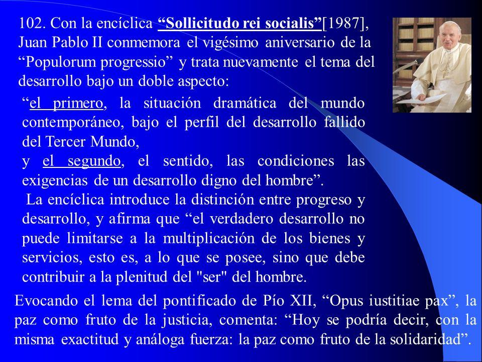 102. Con la encíclica Sollicitudo rei socialis [1987], Juan Pablo II conmemora el vigésimo aniversario de la Populorum progressio y trata nuevamente el tema del desarrollo bajo un doble aspecto: